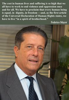 """The cost in human lives and suffering is so high that we all have to work to end violence and oppression once and for all. We have to proclaim that every human being is equal, in dignity, in freedom and, as the first article of the Universal Declaration of Human Rights states, we have to live """"in a spirit of brotherhood.""""  -- Federico Mayor"""