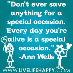 """""""Don't ever save anything for a special occasion. Every day you're alive is a special occasion."""" -Ann Wells"""