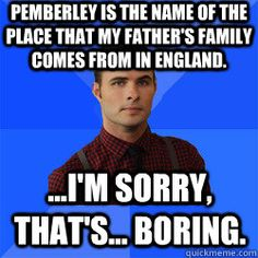 Pemberley is the name of the place that my father's family comes from in England. ...I'm sorry, that's... boring.