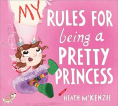 My Rules for Being a Pretty Princess by Heath McKenzie | $16.99 hardcover | May 2015 | Ages 4-8 | Rules are meant to be broken in this laugh-out-loud picture book about staying true to yourself.