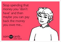 Stop spending that money you 'don't have' and then maybe you can pay back the money you owe me...