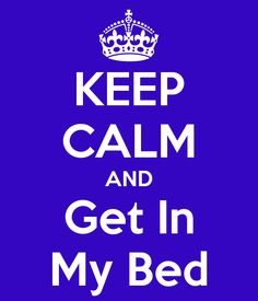 KEEP CALM AND Get In My Bed #pinoftheday