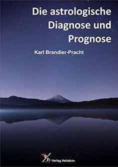 Die astrologische Diagnose und Prognose: Die Interpretation des Horoskops von Karl Brandler-Pracht