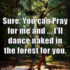 Sure, you can pray for me and ... I'll dance naked in the forest for you..WILD WOMAN SISTERHOODॐ #WildWomanSisterhood #repinned #nature #wehavecometobedanced #danceyourprayers #wildwomanmedicine #embodyyourwildnature