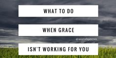 "grace, what to do when- I'm a little sheepish to talk about this one. It's difficult to say ""grace isn't working for me"" when you know it really should- especially if you are a good girl who goes to church and knows all the correct answers. But, there's a truth to be told."