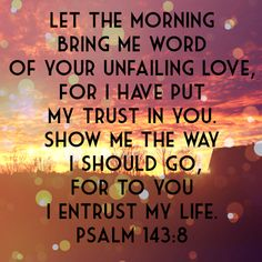 PSALM Let the morning bring me word of your unfailing love, for I have put my trust in you. Show me the way I should go, for to you I entrust my life Biblical Quotes, Prayer Quotes, Bible Verses Quotes, Bible Scriptures, Spiritual Quotes, Faith Quotes, Morning Bible Quotes, Bible Quotations, Faith Verses