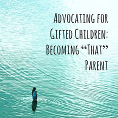 "Advocating for Gifted Children: Becoming ""That"" Parent (this last year has forced me to become 'that' parent, and I will no longer apologize (http://www.livingthelifefantastic.com/2013/06/advocating-for-gifted-children-becoming-that-parent/)"