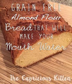 Grain-free, wheat-free, gluten-free bread...it tastes so good. I make at least two loaves a week.