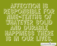 C. S. Lewis - Affection is responsible for nine-tenths of whatever solid and durable happiness there is in our lives.