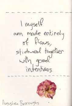 """whatever-you-write: """" I myself am made entirely of flaws, stitched together with good intentions."""" ― Augusten Burroughs, Magical Thinking: True Stories """""""
