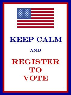Keep Calm and Register to Vote... If you don't vote you have no right to bitch about things later!