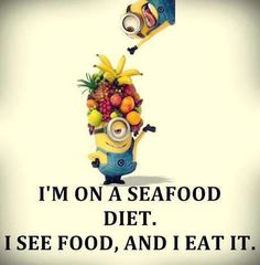 And i have on sea food diet....