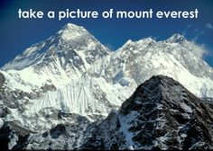 take a picture of mount everest. after my friend waki told me that she was going to explore tibetduring her vacation this year, i was inspired to go there myself and take a picture of mount everest. what a majestic view. photo credit: http://ericbolz.com/everest/