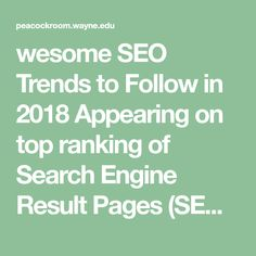 wesome SEO Trends to Follow in 2018  Appearing on top ranking of Search Engine Result Pages (SERPs) is essential for every business. However, the changing SEO guidelines make it tough to maintain the ranking year after year.