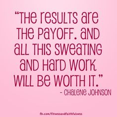 """""""The results are the payoff. And all this sweating and hard work will be worth it."""" -Chalene Johnson"""