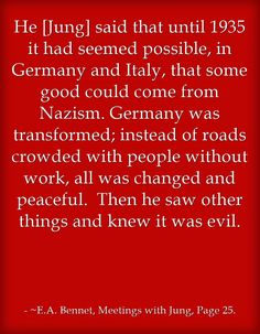 He [Jung] said that until 1935 it had seemed possible, in Germany and Italy, that some good could come from Nazism. Germany was transformed; instead of roads crowded with people without work, all was changed and peaceful. Then he saw other things and knew it was evil.
