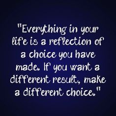 Everything is your life is a reflection of a choice you have made. If you want a different result, make a different choice.Quotes and sayings. Words if wisdom. Great Quotes, Quotes To Live By, Me Quotes, Motivational Quotes, Funny Quotes, Inspirational Quotes, Famous Quotes, Grow Up Quotes, Denial Quotes