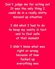 Quote about relationships, break ups, pain, survival, trauma. Don't judge me for acting out. It was the only thing I could do in a really shitty messed up situation. I did what I had to do to keep my sanity in tact and to feel safe at that moment. I didn't know what was right or wrong because of how fucked up everything was.