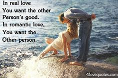 In real love you want the other person's good.  In romantic love, you want the other person!