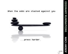 """""""When the odds are stacked against you, press harder."""" - Jeremy Chin"""
