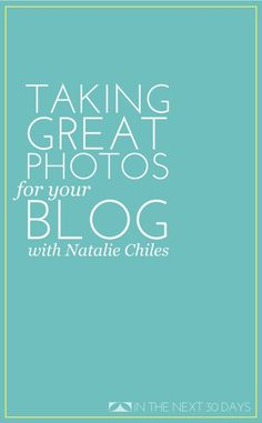 Taking Great Photos for Your Blog with Professional Photographer Natalie Chiles   In The Next 30 Days