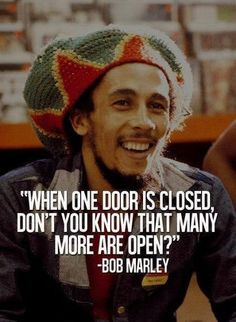 """When one door is closed, don't you know that many more are open?"" —​ Bob Marley"