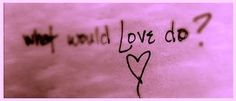 What Would Love Do? | Abundance LifeStyle | Bloglovin'