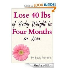 Lose 40lbs of Baby Weight in Four Months or Less: An Action Plan to Dropping the Post Pregnancy Pounds