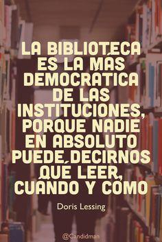 """""""La #Biblioteca es la más democrática de las #Instituciones, porque nadie en absoluto puede decirnos qué #Leer, cuándo y cómo"""". #DorisLessing #FrasesCelebres #Libros #Lectura @candidman"""