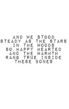 and we stood steady as the stars in the woods. so happy hearted and the warmth rang true inside these bones. (ben howard).