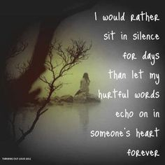 I would rather sit in silence for days than let my hurtful words echo on in someone's heart forever. ~Thinking Out Loud 2012