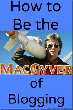 How to Be the MacGyver of Blogging