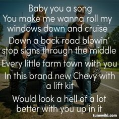 I know EVERY LYRIC to this song!!!! Baby you a song, u make me want to roll my windows down, and cruise. She was sippin on southern, and singin Marshall tucker we were fallin in love in the sweet heart of summer, she hopped right up into the cab of my truck an said fire it up lets go get this thing stuck. That's my favorite verse!