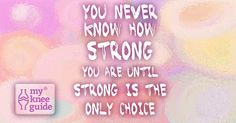 You never know how STRONG you are until strong is the only choice