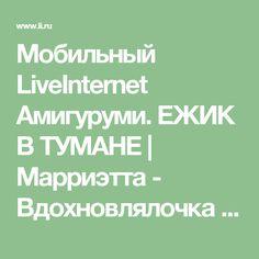 Мобильный LiveInternet Амигуруми. ЕЖИК В ТУМАНЕ | Марриэтта - Вдохновлялочка Марриэтты |