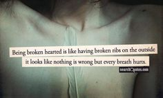 Being broken hearted is like having broken ribs  on the outside it looks like nothing is wrong but every breath hurts.