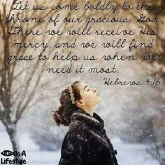 Let us come boldly to the throne of our gracious God.  There we will receive His mercy, and we will find grace to help us when we need it most. Hebrews 4:16