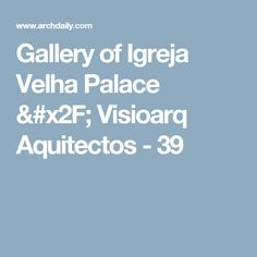 Gallery of Igreja Velha Palace / Visioarq Aquitectos - 39