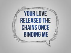 Your love released the chains once binding me