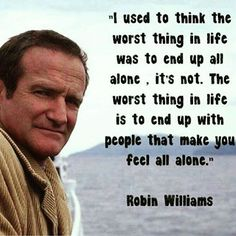 Top 100 robin williams quotes photos 2 years today this legend left the world yet he is still so right and his silence still speaks volumes   #IUsedToThinkTheWorstInLifeWasToEndUpAllAlone #ItsNot #TheWorstThingInLifeIsToEndUpWithPeopleThatMakeYouFeelAlone #Life #Quote #Quotes #QOTD #QuoteOfTheDay #Words #Sayings #Truth #Strength #Women #Men #Depression #SilenceSpeaksWhenWordsCant...