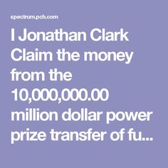 I Jonathan Clark Claim the money from the 10,000,000.00 million dollar power prize transfer of funds from transfer number V-1830 from Gwy 4900 which was the golden ticket prize number that is now the Gwy number 8800