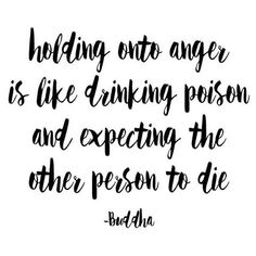 Holding onto anger is like drinking poison and expecting the other person to die. #Buddha