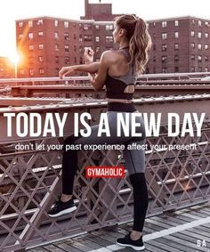 Today Is A New Day Dont let your past experience affect your present. www.gymaholic.co