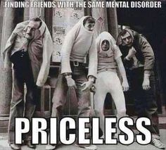 Finding friends with the same mental disorder, priceless.
