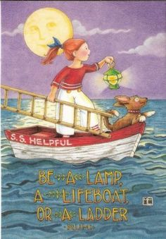 """Great quote: """"Be a lamp, a lifeboat or a ladder.""""  Be helpful to someone - It's what we really need to do!  by Mary Engelbreit"""