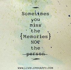 Sometimes you miss the {memories} NOT the person.