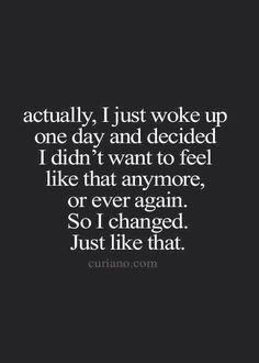 actually, i just woke up one day and decided i didn't want to feel like that anymore, or ever again. so I changed. just like that.