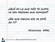 ¿Qué es lo que más te gusta de esa persona que admiras? ¿En que medida eso ya está en ti?  #coaching #PNL ✔ RescataTalentos.com
