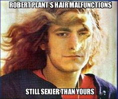 """Re: my post on RP's hair, see what I mean: """"Robert Plant's Hair Malfunctions (translation: a bad hair day)-Still sexier than yours!"""" It's also massively full, perfectly waved, long, & wildly free in concerts when he tosses it around. THAT'S a show by itself! Source: """"Robert Plant's Hair Shenanigans"""" VisionsofTechnicolor on DeviantArt"""