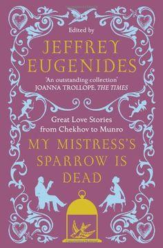 My Mistress's Sparrow is Dead: Great Love Stories from Chekhov to Munro von Jeffrey Eugenides http://www.amazon.de/dp/0007291108/ref=cm_sw_r_pi_dp_25bOvb0TFZ9C0